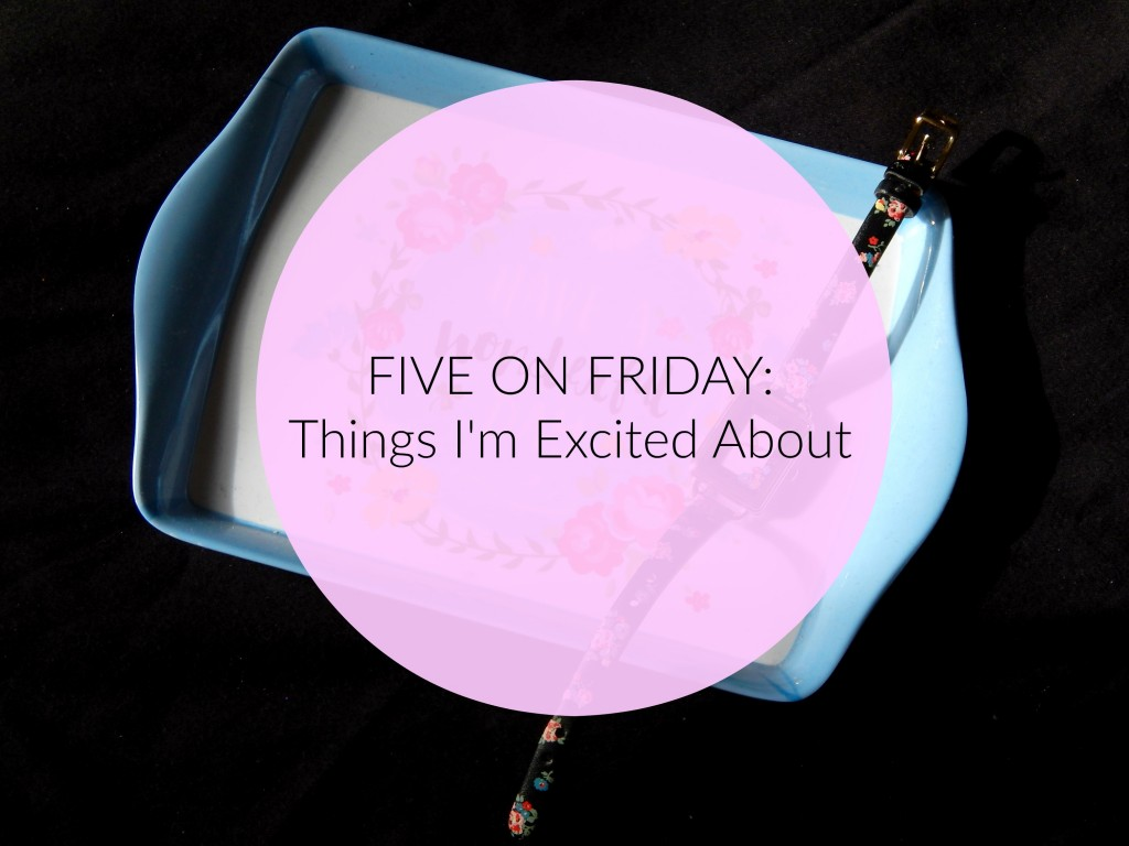 Five on Friday Things I'm excited about